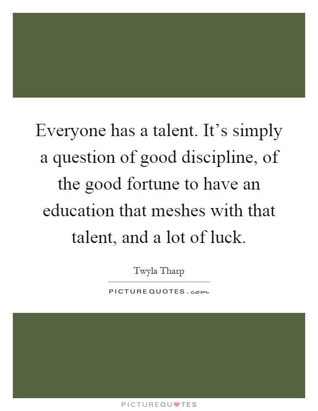 Everyone has a talent. It's simply a question of good discipline, of the good fortune to have an education that meshes with that talent, and a lot of luck Picture Quote #1