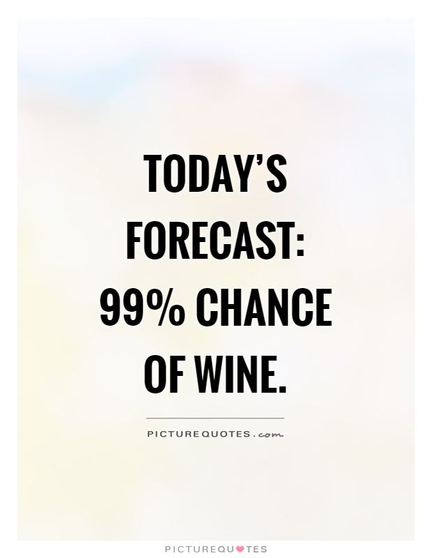 Today's forecast: 99% chance of wine Picture Quote #1