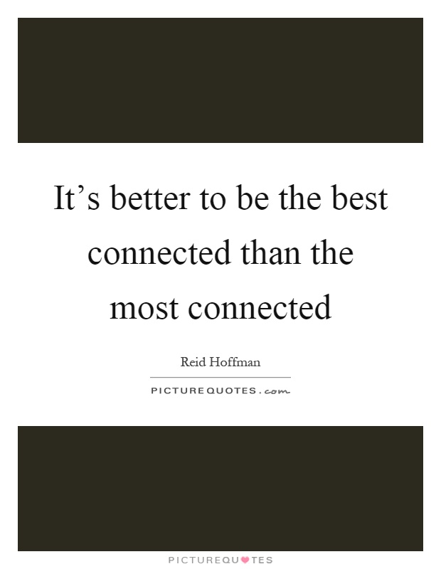 It's better to be the best connected than the most connected Picture Quote #1