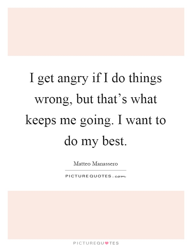 I get angry if I do things wrong, but that's what keeps me going. I want to do my best Picture Quote #1