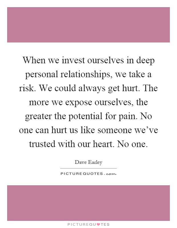 When we invest ourselves in deep personal relationships, we take a risk. We could always get hurt. The more we expose ourselves, the greater the potential for pain. No one can hurt us like someone we've trusted with our heart. No one Picture Quote #1