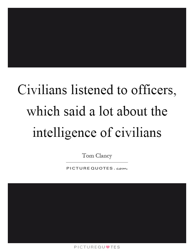 Civilians listened to officers, which said a lot about the intelligence of civilians Picture Quote #1