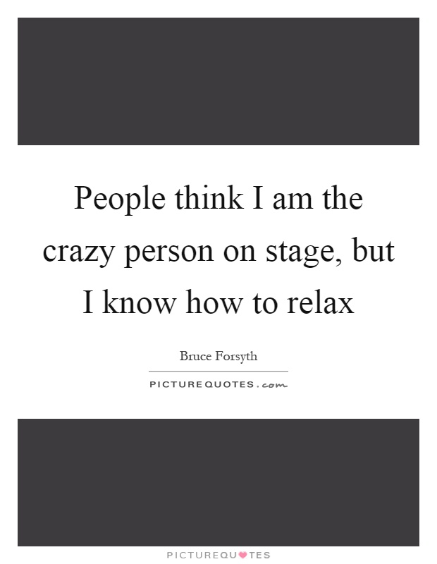 People think I am the crazy person on stage, but I know how to relax Picture Quote #1