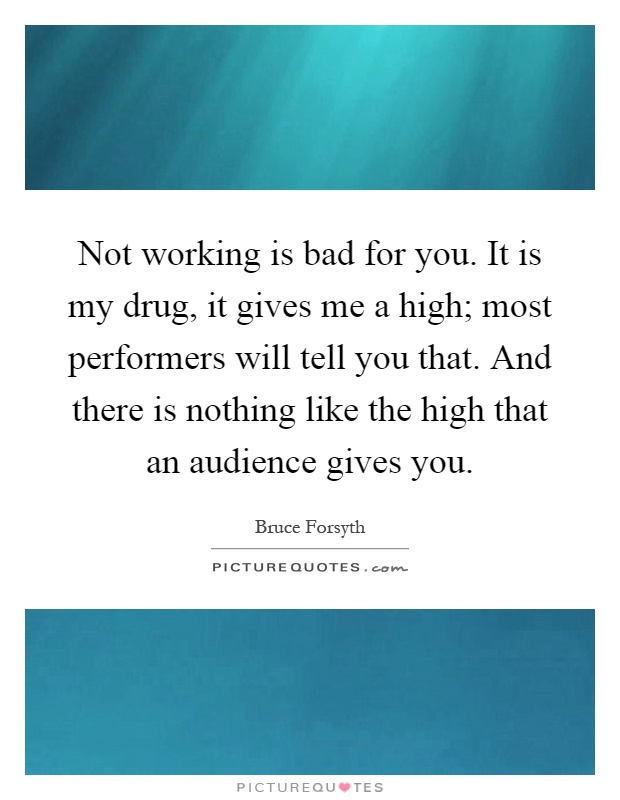 Not working is bad for you. It is my drug, it gives me a high; most performers will tell you that. And there is nothing like the high that an audience gives you Picture Quote #1