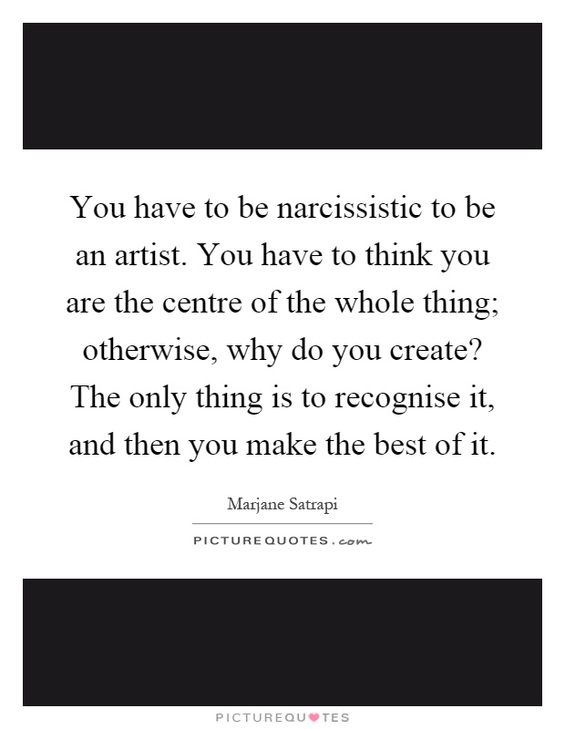 You have to be narcissistic to be an artist. You have to think you are the centre of the whole thing; otherwise, why do you create? The only thing is to recognise it, and then you make the best of it Picture Quote #1