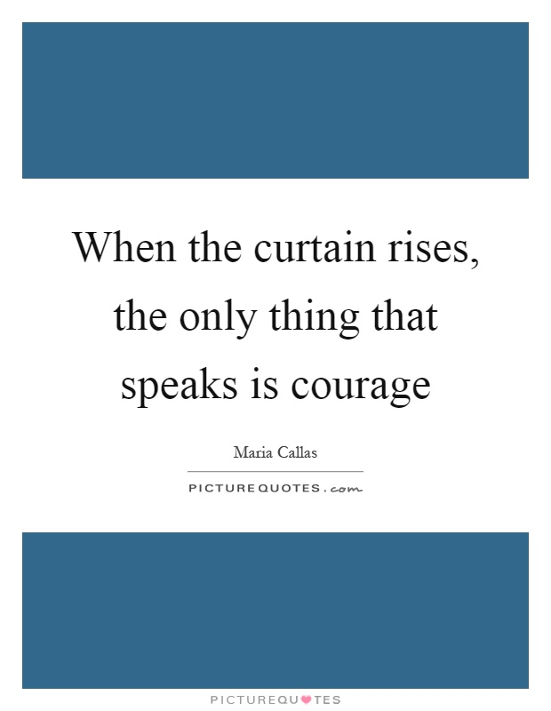 When the curtain rises, the only thing that speaks is courage Picture Quote #1