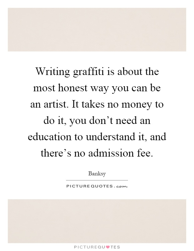 Writing graffiti is about the most honest way you can be an artist. It takes no money to do it, you don't need an education to understand it, and there's no admission fee Picture Quote #1
