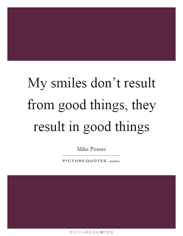 My smiles don't result from good things, they result in good things Picture Quote #1
