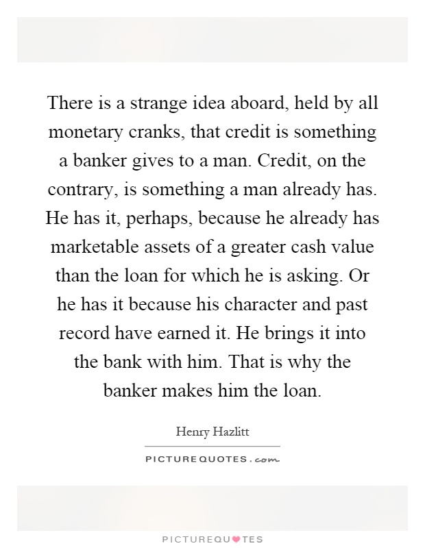 There is a strange idea aboard, held by all monetary cranks, that credit is something a banker gives to a man. Credit, on the contrary, is something a man already has. He has it, perhaps, because he already has marketable assets of a greater cash value than the loan for which he is asking. Or he has it because his character and past record have earned it. He brings it into the bank with him. That is why the banker makes him the loan Picture Quote #1