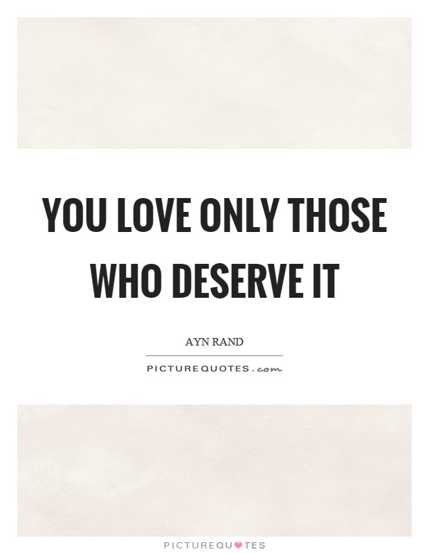 You love only those who deserve it Picture Quote #1
