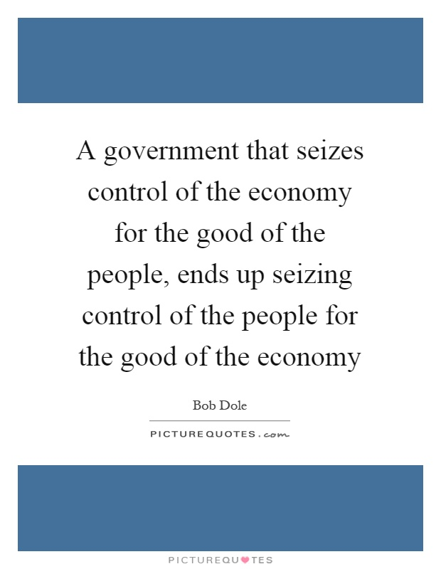 A government that seizes control of the economy for the good of the people, ends up seizing control of the people for the good of the economy Picture Quote #1