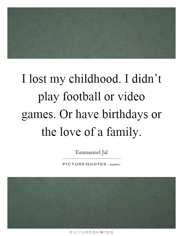 I lost my childhood. I didn't play football or video games. Or have birthdays or the love of a family Picture Quote #1