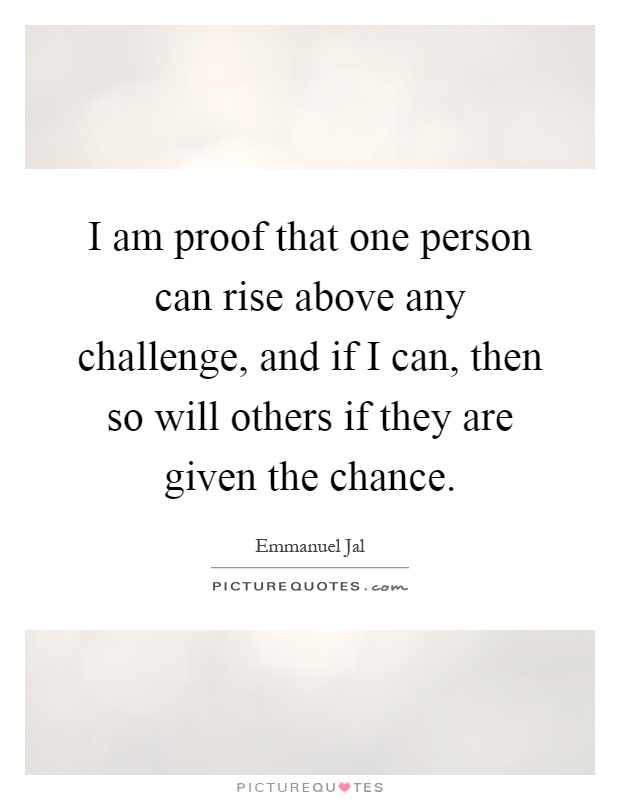 I am proof that one person can rise above any challenge, and if I can, then so will others if they are given the chance Picture Quote #1