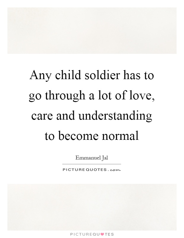 Any child soldier has to go through a lot of love, care and understanding to become normal Picture Quote #1