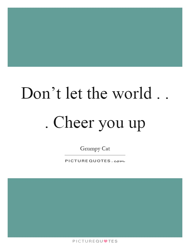Don't let the world... Cheer you up Picture Quote #1