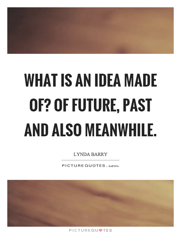 What is an idea made of? Of future, past and also meanwhile Picture Quote #1