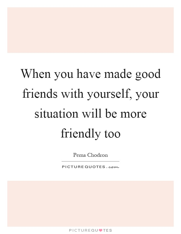 When you have made good friends with yourself, your situation will be more friendly too Picture Quote #1