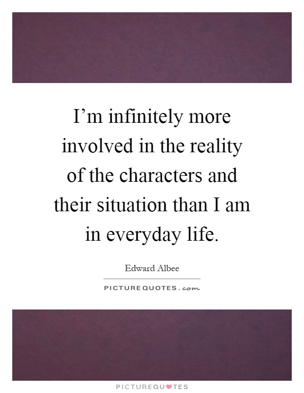 I'm infinitely more involved in the reality of the characters and their situation than I am in everyday life Picture Quote #1
