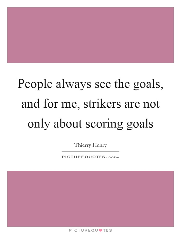 People always see the goals, and for me, strikers are not only about scoring goals Picture Quote #1