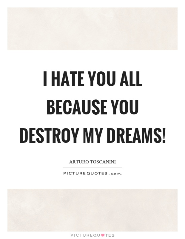 I hate you all because you destroy my dreams! Picture Quote #1