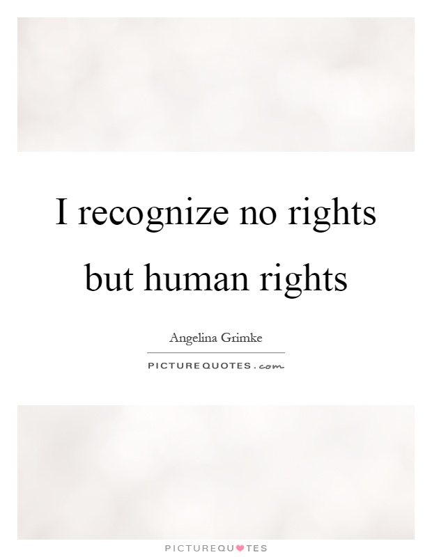 I recognize no rights but human rights Picture Quote #1