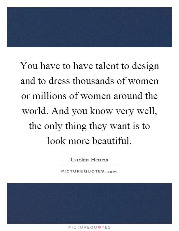 You have to have talent to design and to dress thousands of women or millions of women around the world. And you know very well, the only thing they want is to look more beautiful Picture Quote #1