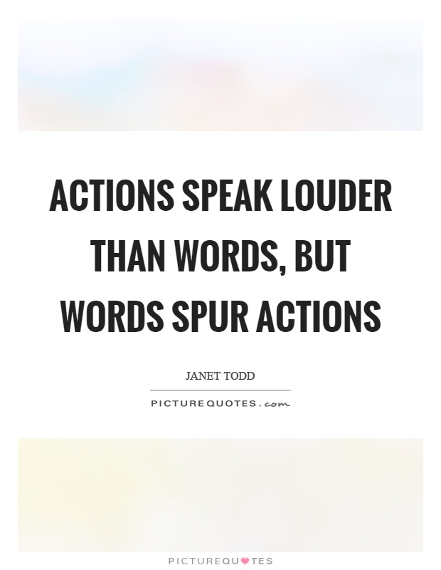 Actions speak louder than words, but words spur actions Picture Quote #1