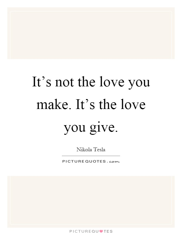 It S Not The Love You Make It S The Love You Give