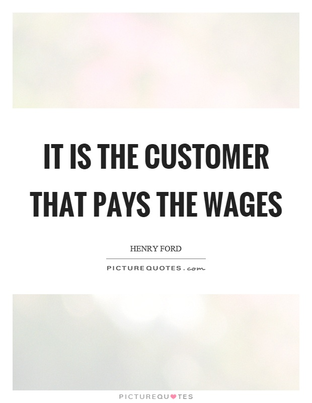 It is the customer that pays the wages Picture Quote #1