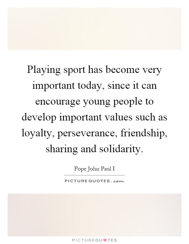 Playing sport has become very important today, since it can encourage young people to develop important values such as loyalty, perseverance, friendship, sharing and solidarity Picture Quote #1