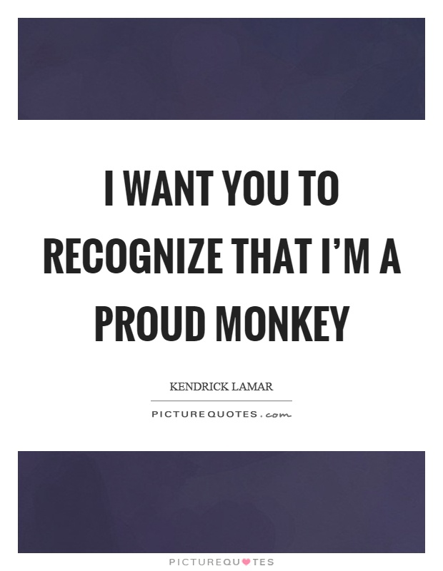 I want you to recognize that I'm a proud monkey Picture Quote #1