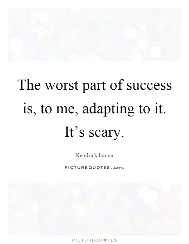 The worst part of success is, to me, adapting to it. It's scary Picture Quote #1