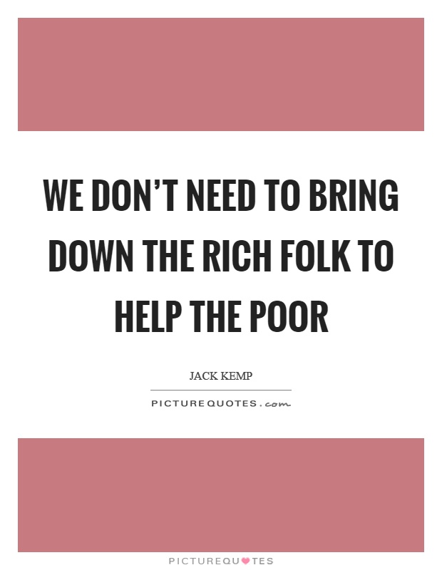 We don't need to bring down the rich folk to help the poor Picture Quote #1