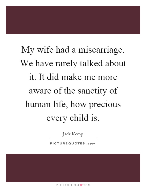 My wife had a miscarriage. We have rarely talked about it. It did make me more aware of the sanctity of human life, how precious every child is Picture Quote #1