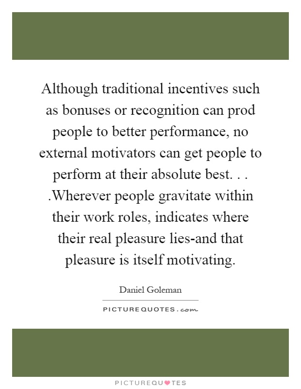 Although traditional incentives such as bonuses or recognition can prod people to better performance, no external motivators can get people to perform at their absolute best....Wherever people gravitate within their work roles, indicates where their real pleasure lies-and that pleasure is itself motivating Picture Quote #1