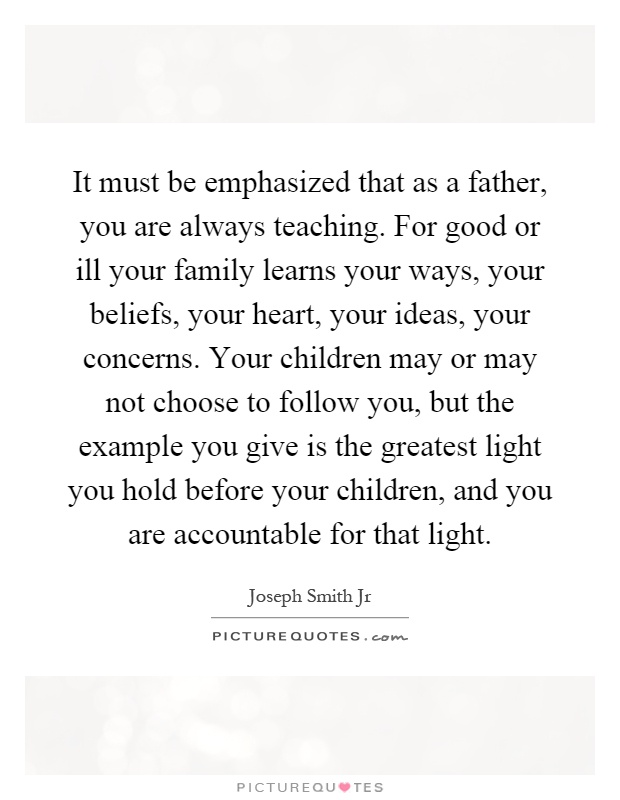 It must be emphasized that as a father, you are always teaching. For good or ill your family learns your ways, your beliefs, your heart, your ideas, your concerns. Your children may or may not choose to follow you, but the example you give is the greatest light you hold before your children, and you are accountable for that light Picture Quote #1