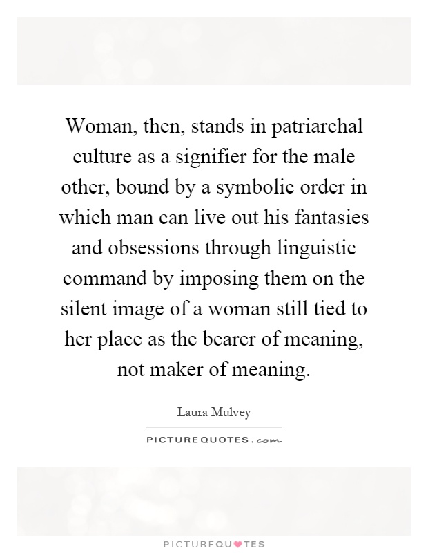 Woman, then, stands in patriarchal culture as a signifier for the male other, bound by a symbolic order in which man can live out his fantasies and obsessions through linguistic command by imposing them on the silent image of a woman still tied to her place as the bearer of meaning, not maker of meaning Picture Quote #1
