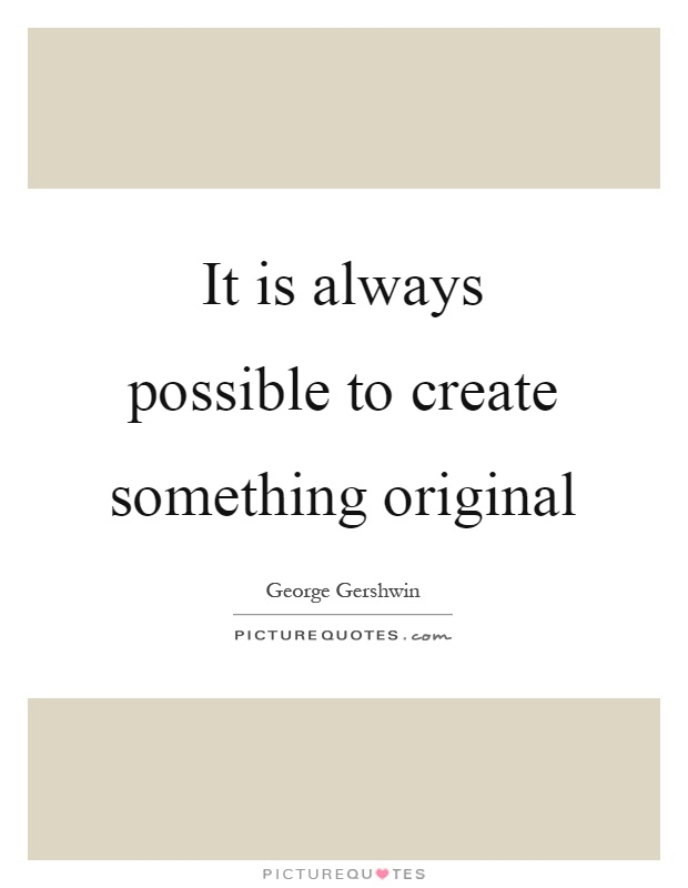 It is always possible to create something original Picture Quote #1