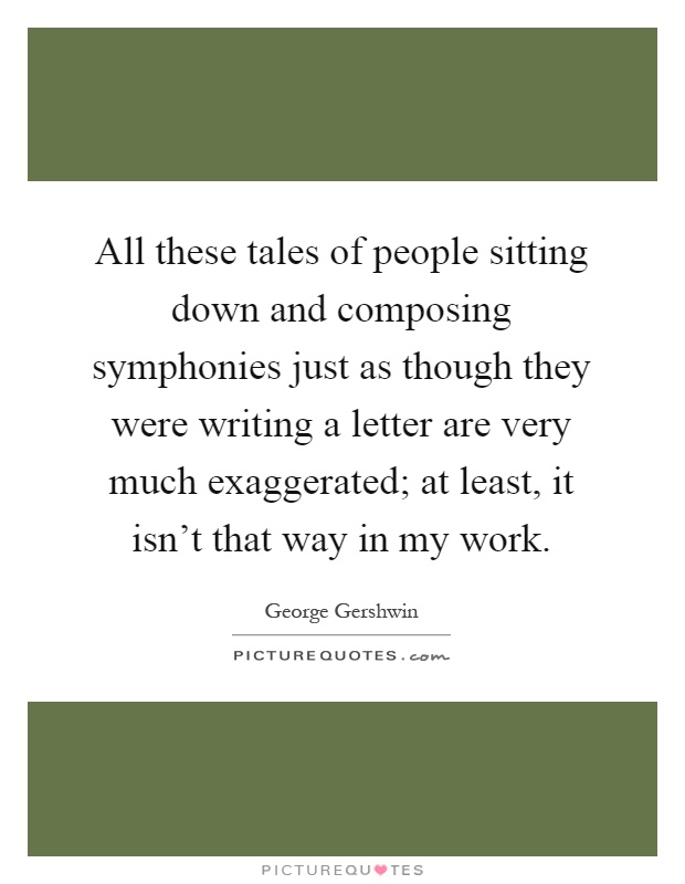 All these tales of people sitting down and composing symphonies just as though they were writing a letter are very much exaggerated; at least, it isn't that way in my work Picture Quote #1