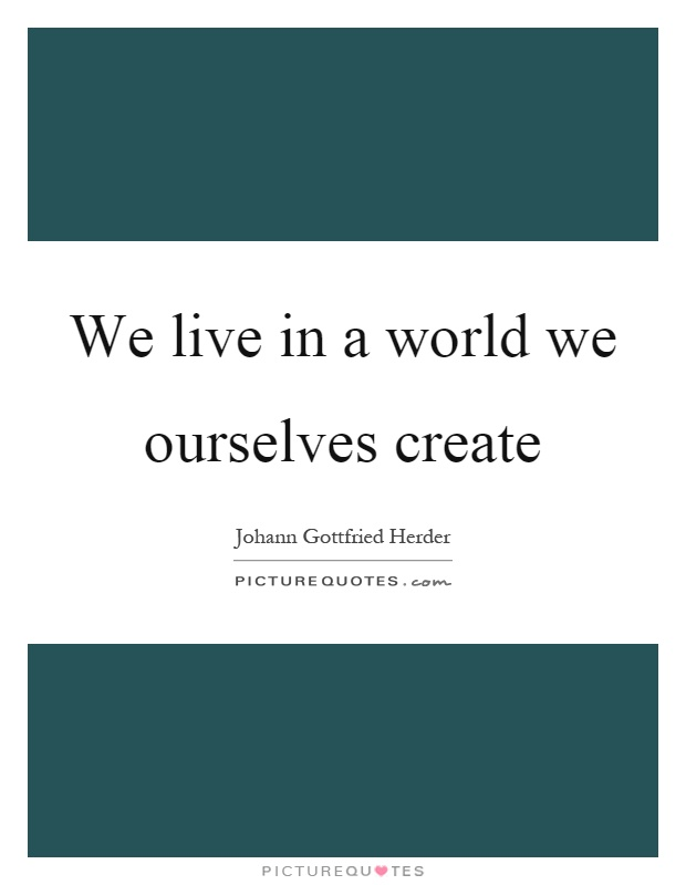 We live in a world we ourselves create Picture Quote #1