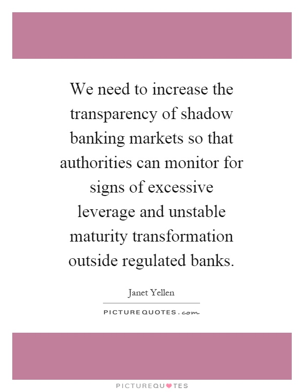 We need to increase the transparency of shadow banking markets so that authorities can monitor for signs of excessive leverage and unstable maturity transformation outside regulated banks Picture Quote #1
