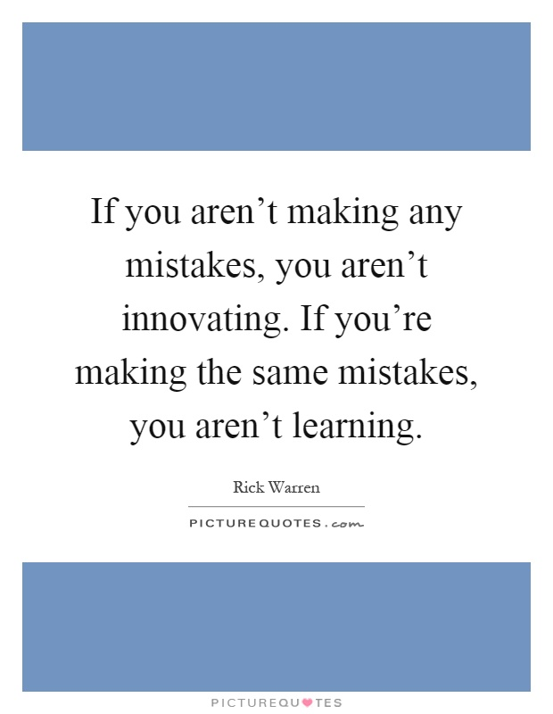 If you aren't making any mistakes, you aren't innovating. If you're making the same mistakes, you aren't learning Picture Quote #1