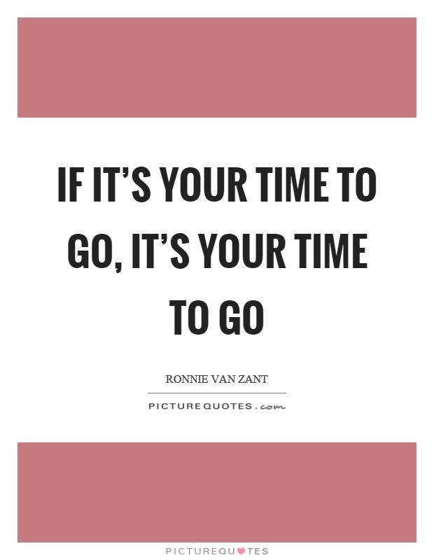 If it's your time to go, it's your time to go Picture Quote #1