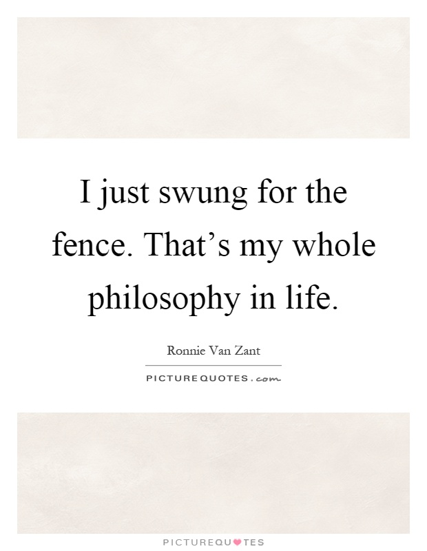 I just swung for the fence. That's my whole philosophy in life Picture Quote #1