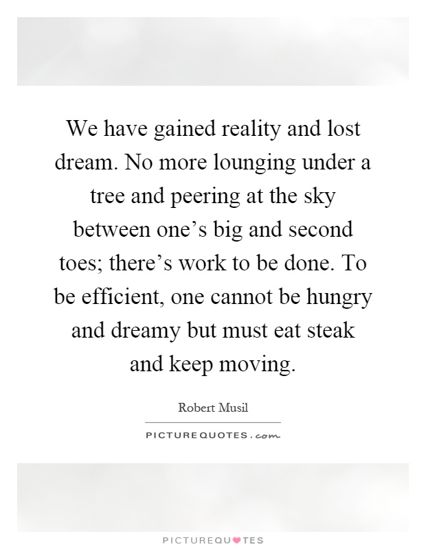We have gained reality and lost dream. No more lounging under a tree and peering at the sky between one's big and second toes; there's work to be done. To be efficient, one cannot be hungry and dreamy but must eat steak and keep moving Picture Quote #1