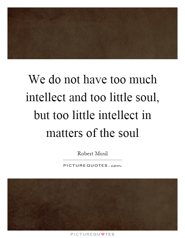 We do not have too much intellect and too little soul, but too little intellect in matters of the soul Picture Quote #1