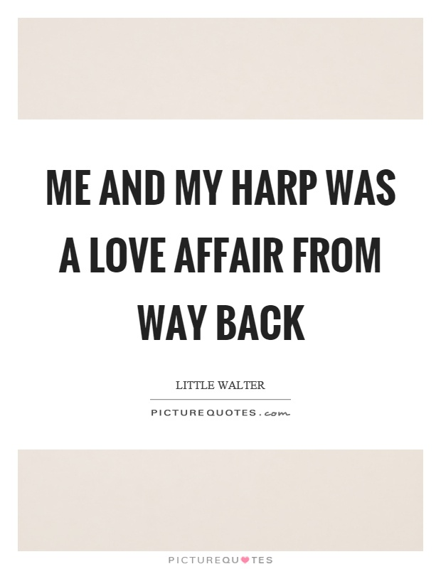 Me and my harp was a love affair from way back Picture Quote #1