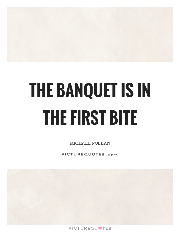 The banquet is in the first bite Picture Quote #1