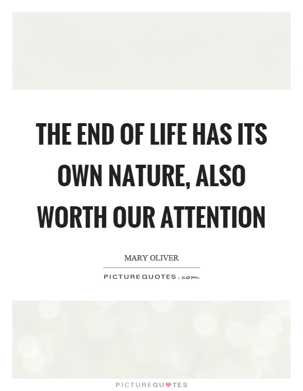 The end of life has its own nature, also worth our attention Picture Quote #1