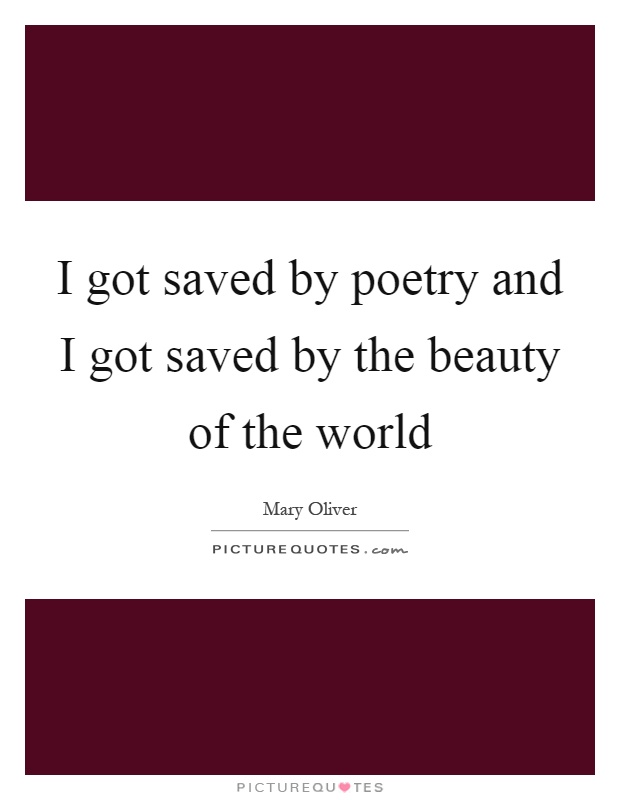 I got saved by poetry and I got saved by the beauty of the world Picture Quote #1